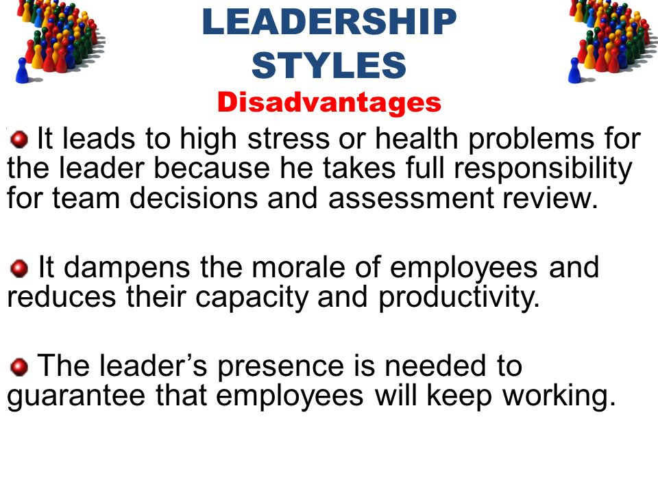LEADERSHIP STYLES Disadvantages It leads to high stress or health problems for the leader because he takes full responsibility for team decisions and
