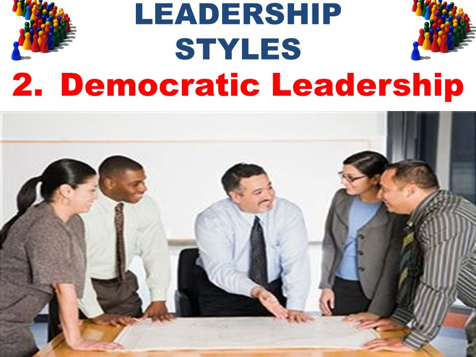 LEADERSHIP STYLES 2.Democratic Leadership