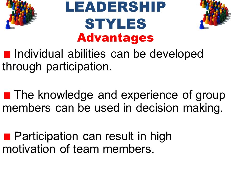 LEADERSHIP STYLES Advantages Individual abilities can be developed through participation. The knowledge and experience of group members can be used in