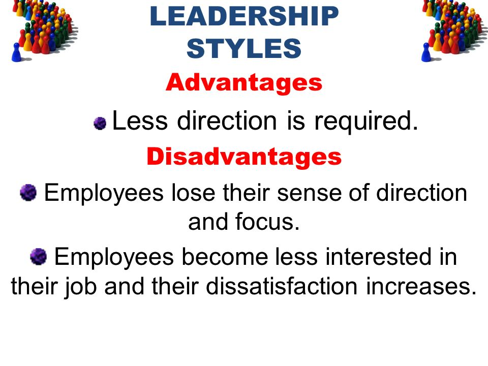 LEADERSHIP STYLES Advantages Less direction is required. Disadvantages Employees lose their sense of direction and focus. Employees become less intere
