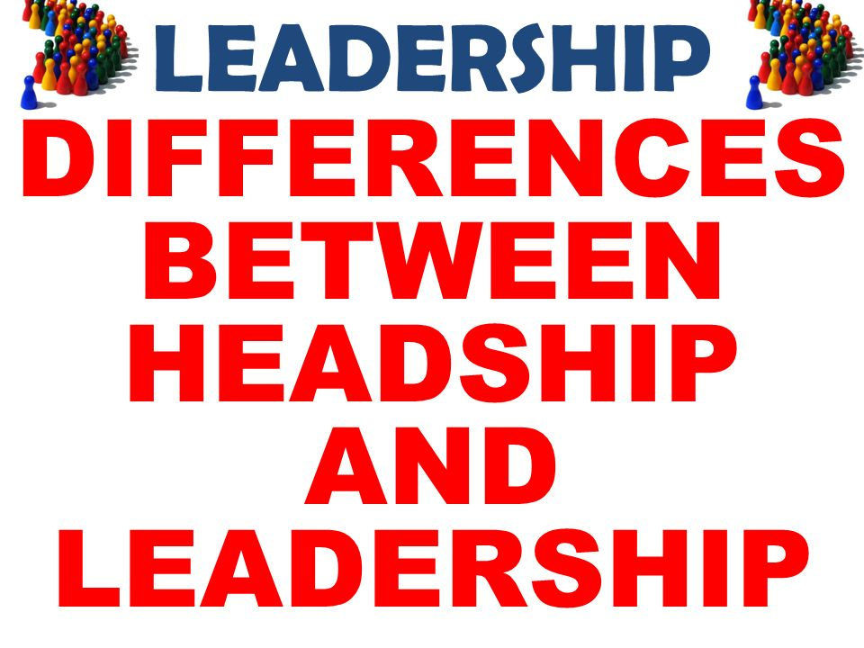 LEADERSHIP DIFFERENCES BETWEEN HEADSHIP AND LEADERSHIP