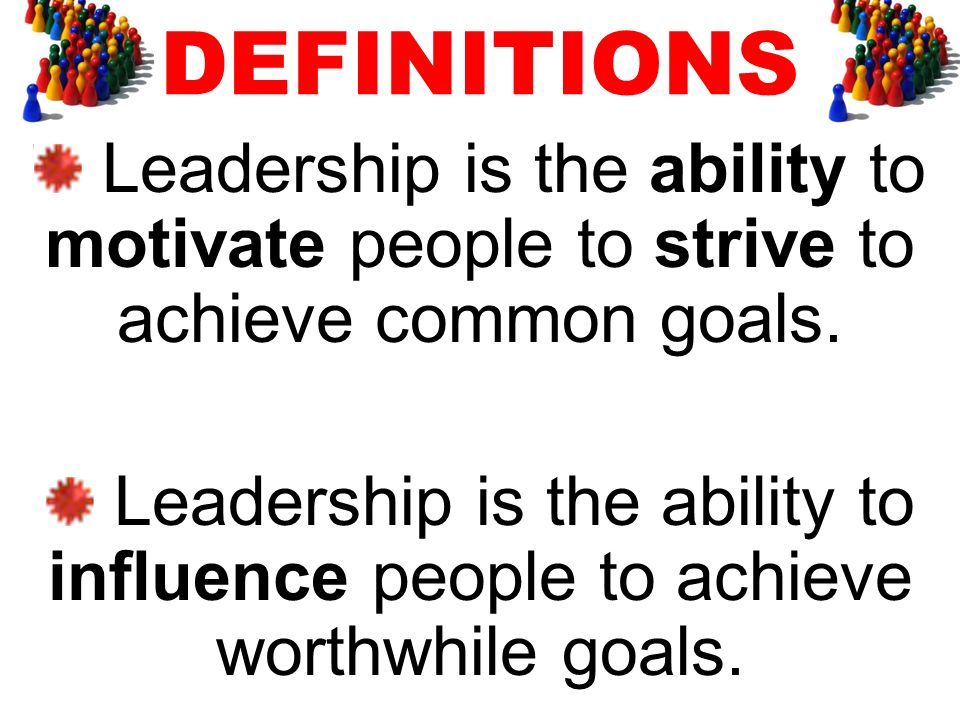 Leadership is the ability to motivate people to strive to achieve common goals. Leadership is the ability to influence people to achieve worthwhile go