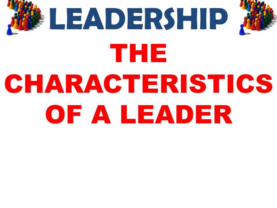 LEADERSHIP THE CHARACTERISTICS OF A LEADER