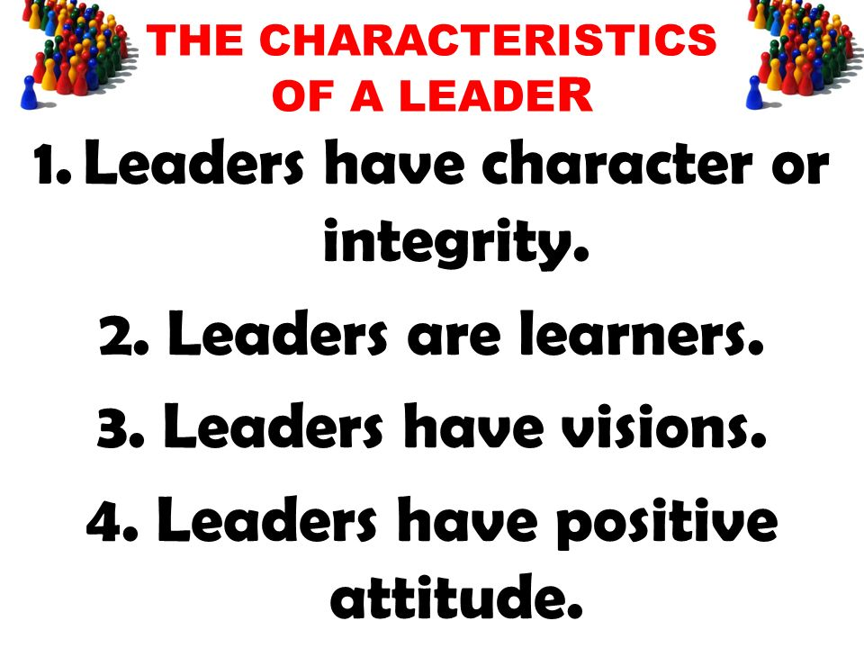 1.Leaders have character or integrity. 2. Leaders are learners. 3. Leaders have visions. 4. Leaders have positive attitude.