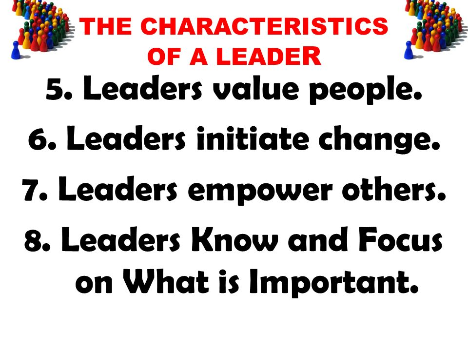 THE CHARACTERISTICS OF A LEADE R 5. Leaders value people.