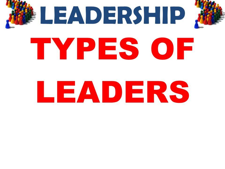 LEADERSHIP TYPES OF LEADERS