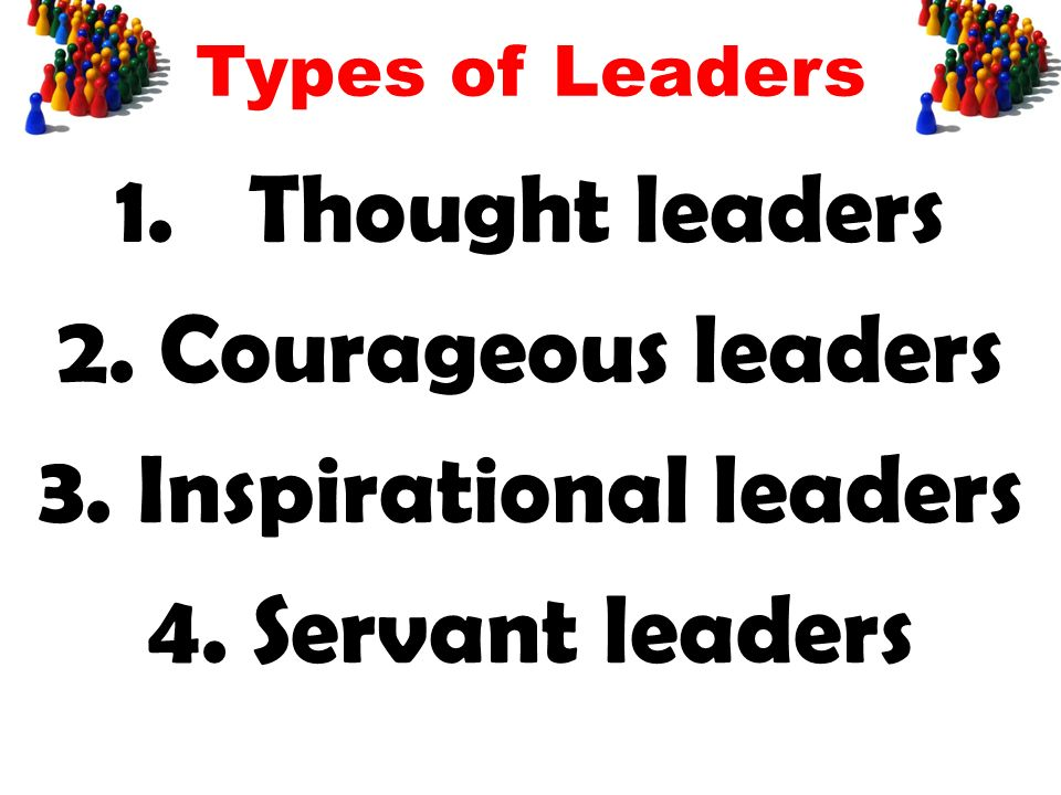 Types of Leaders 1.Thought leaders 2. Courageous leaders 3.