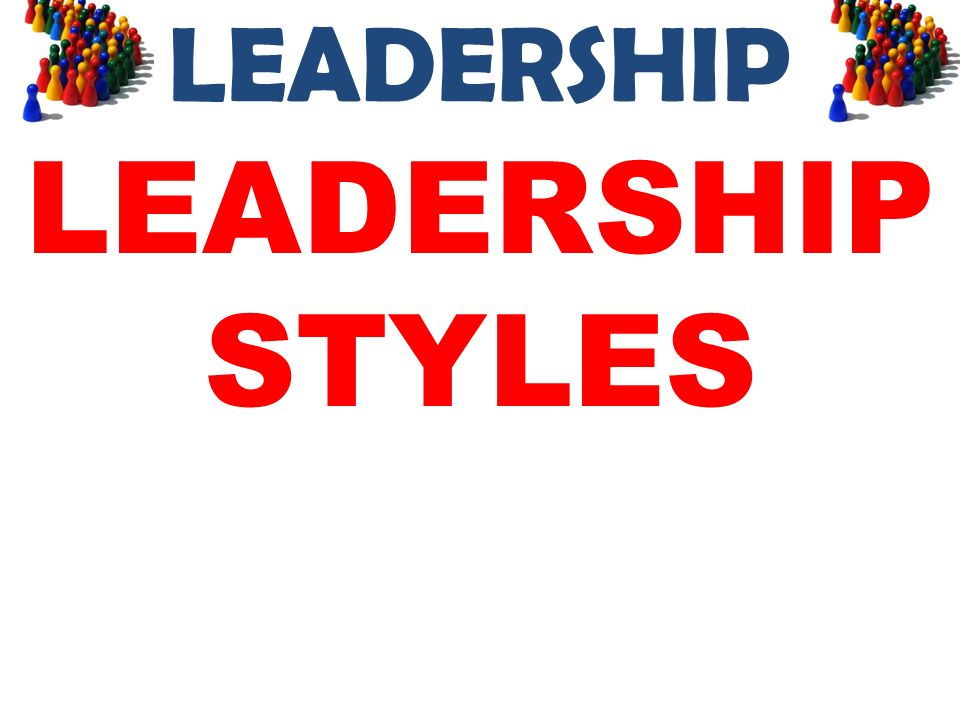 LEADERSHIP LEADERSHIP STYLES