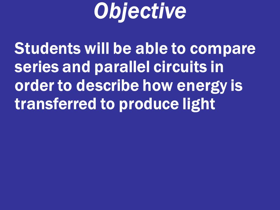 Objective Students will be able to compare series and parallel circuits in order to describe how energy is transferred to produce light