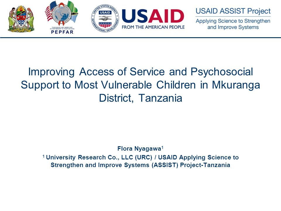 1 Improving Access of Service and Psychosocial Support to Most Vulnerable Children in Mkuranga District, Tanzania Flora Nyagawa 1 1 University Research Co., LLC (URC) / USAID Applying Science to Strengthen and Improve Systems (ASSIST) Project-Tanzania