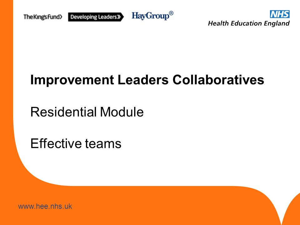 www.hee.nhs.uk Improvement Leaders Collaboratives Residential Module Effective teams
