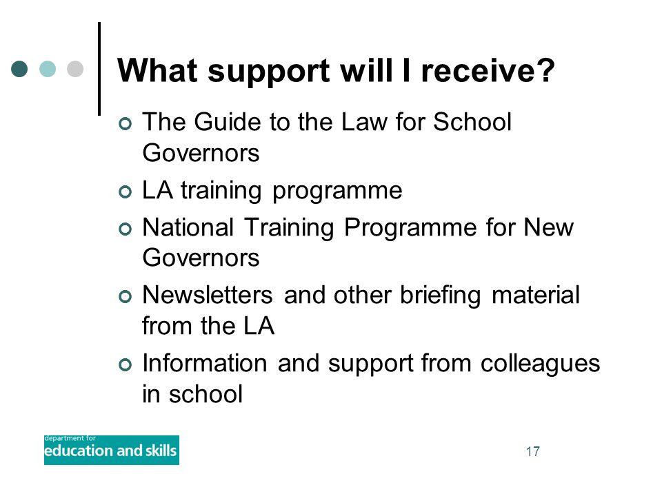 17 What support will I receive? The Guide to the Law for School Governors LA training programme National Training Programme for New Governors Newslett