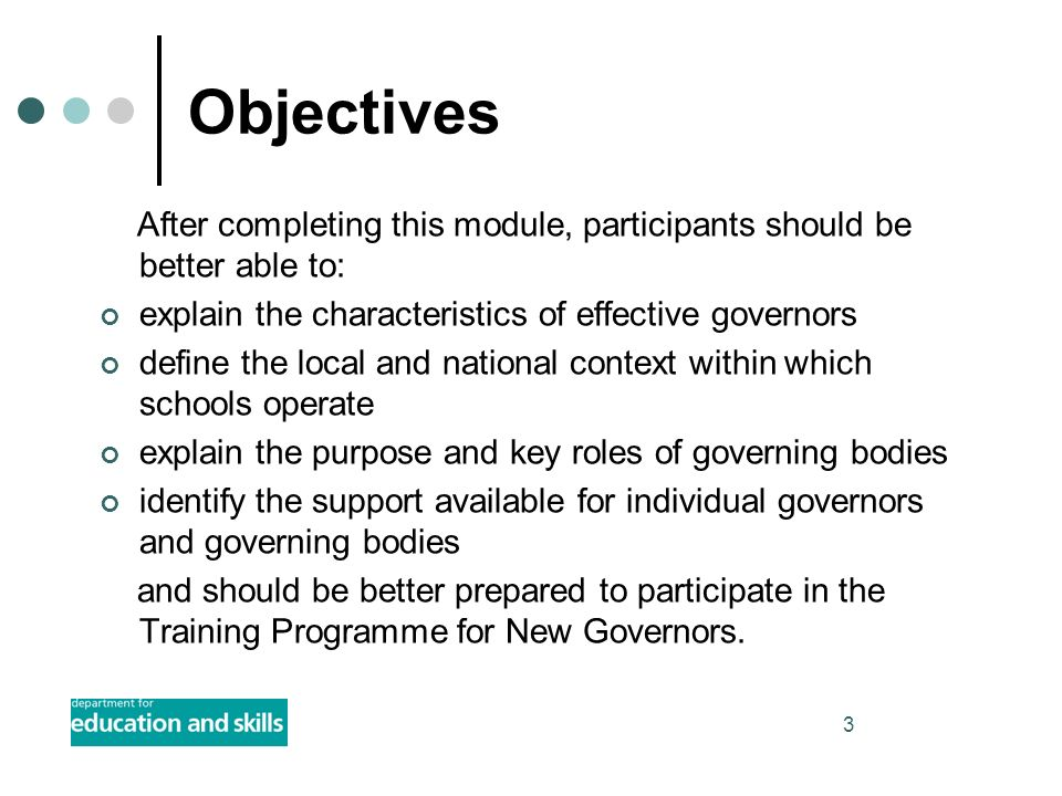 3 Objectives After completing this module, participants should be better able to: explain the characteristics of effective governors define the local and national context within which schools operate explain the purpose and key roles of governing bodies identify the support available for individual governors and governing bodies and should be better prepared to participate in the Training Programme for New Governors.