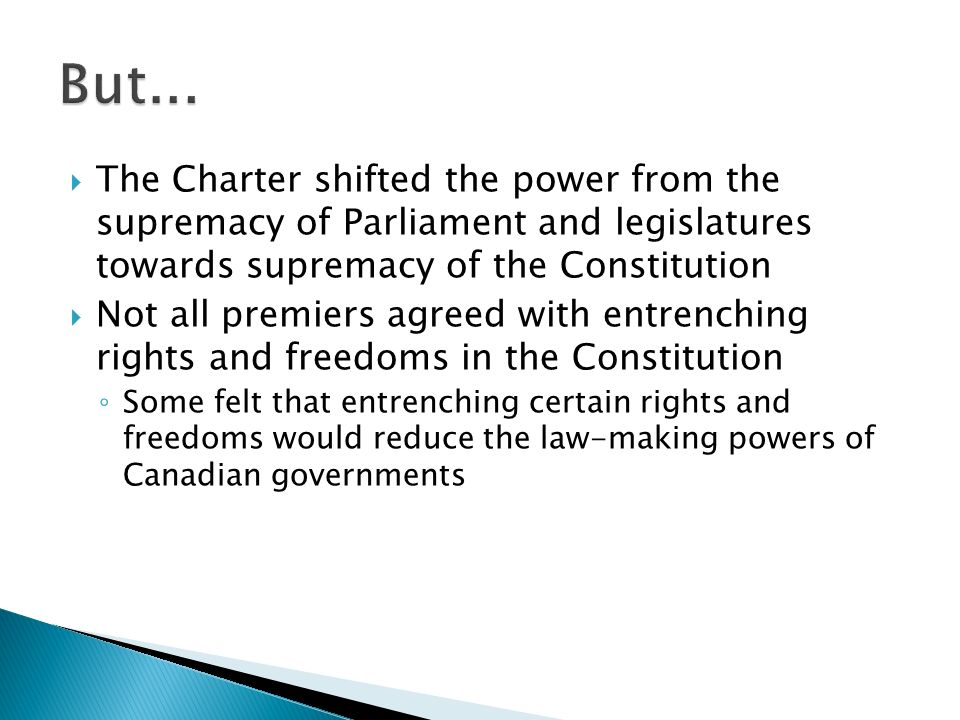  The Charter shifted the power from the supremacy of Parliament and legislatures towards supremacy of the Constitution  Not all premiers agreed with entrenching rights and freedoms in the Constitution ◦ Some felt that entrenching certain rights and freedoms would reduce the law-making powers of Canadian governments
