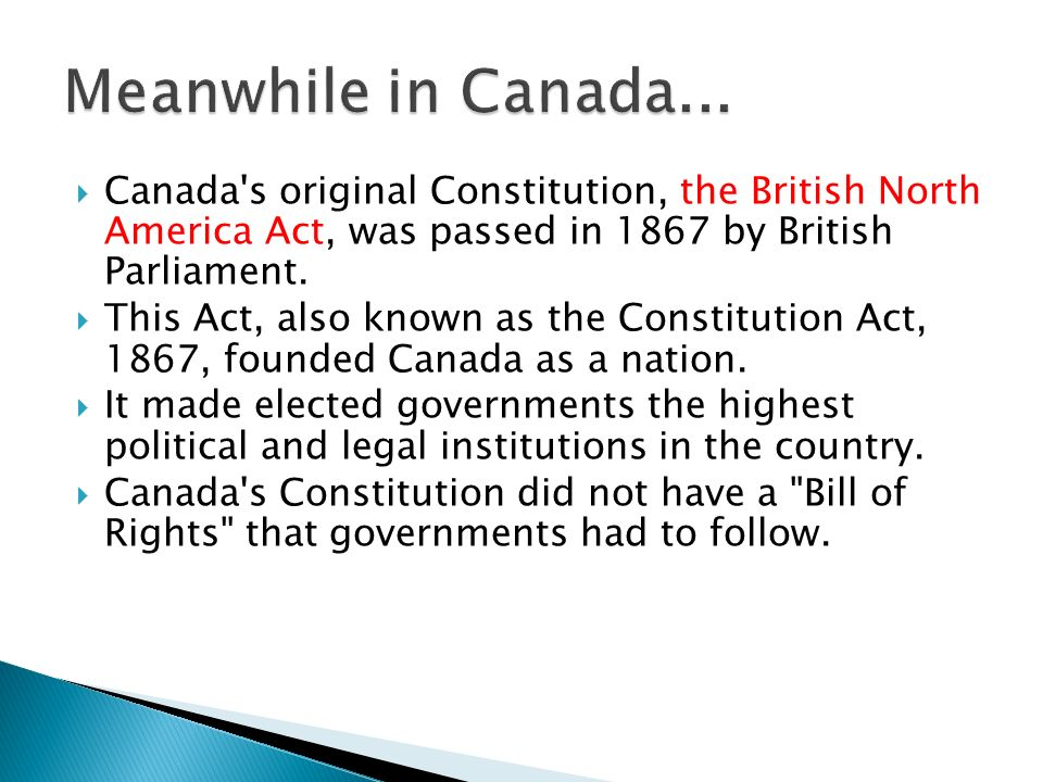 Canada s original Constitution, the British North America Act, was passed in 1867 by British Parliament.