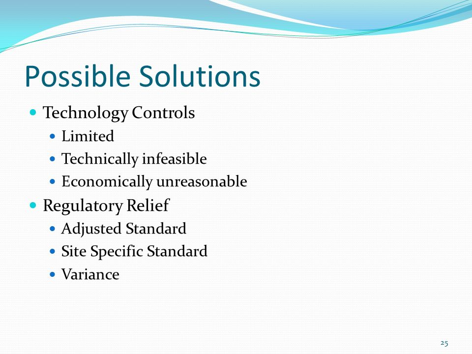 Possible Solutions Technology Controls Limited Technically infeasible Economically unreasonable Regulatory Relief Adjusted Standard Site Specific Standard Variance 25