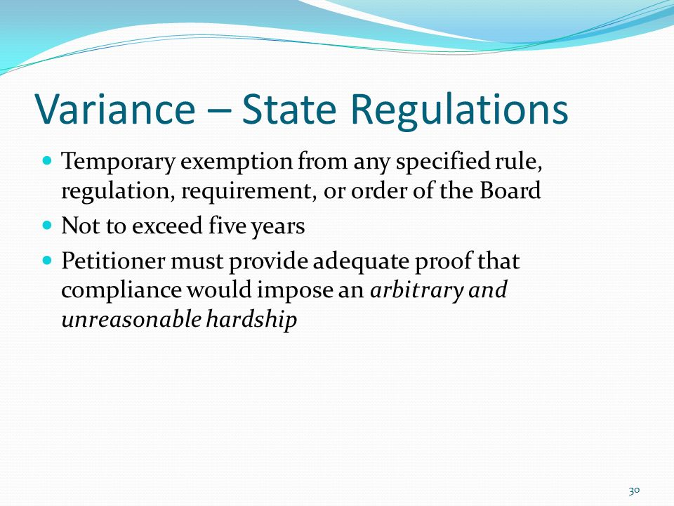 Variance – State Regulations Temporary exemption from any specified rule, regulation, requirement, or order of the Board Not to exceed five years Petitioner must provide adequate proof that compliance would impose an arbitrary and unreasonable hardship 30