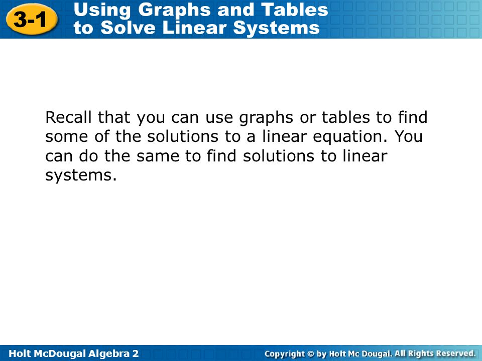 Holt McDougal Algebra Using Graphs and Tables to Solve Linear Systems Recall that you can use graphs or tables to find some of the solutions to a linear equation.