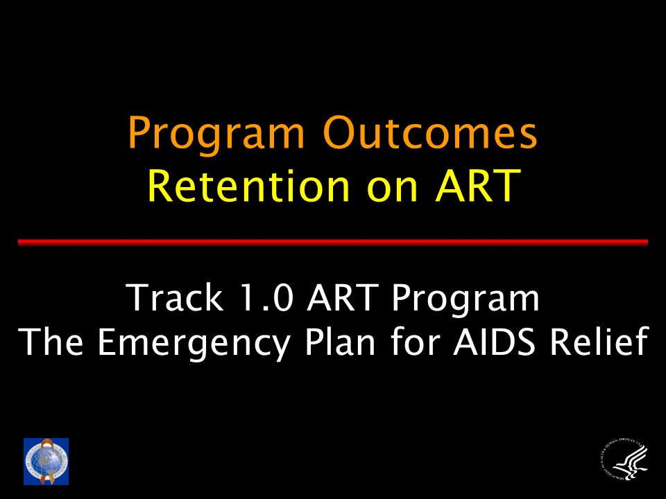 Track 1.0 ART Program The Emergency Plan for AIDS Relief Program Outcomes Retention on ART
