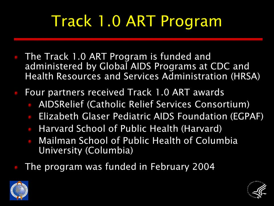 Track 1.0 ART Program The Track 1.0 ART Program is funded and administered by Global AIDS Programs at CDC and Health Resources and Services Administration (HRSA) Four partners received Track 1.0 ART awards AIDSRelief (Catholic Relief Services Consortium) Elizabeth Glaser Pediatric AIDS Foundation (EGPAF) Harvard School of Public Health (Harvard) Mailman School of Public Health of Columbia University (Columbia) The program was funded in February 2004