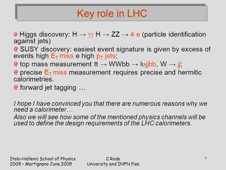 Italo-Hellenic School of Physics 2005 – Martignano June 2005 C.Roda University and INFN Pisa 7 Key role in LHC Higgs discovery: H →  H → ZZ → 4 e (particle identification against jets) SUSY discovery: easiest event signature is given by excess of events high E T miss e high p T jets; top mass measurement tt → WWbb → l  jjbb, W → jj; precise E T miss measurement requires precise and hermitic calorimetries.