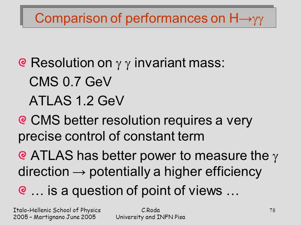 Italo-Hellenic School of Physics 2005 – Martignano June 2005 C.Roda University and INFN Pisa 78 Comparison of performances on H→  Resolution on   invariant mass: CMS 0.7 GeV ATLAS 1.2 GeV CMS better resolution requires a very precise control of constant term ATLAS has better power to measure the  direction → potentially a higher efficiency … is a question of point of views …
