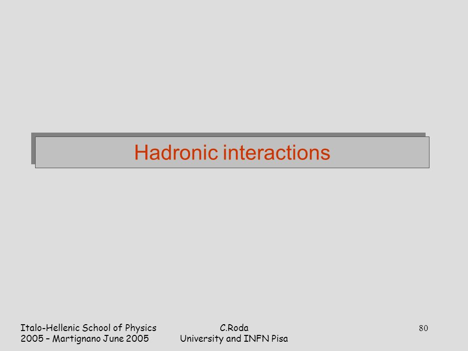 Italo-Hellenic School of Physics 2005 – Martignano June 2005 C.Roda University and INFN Pisa 80 Hadronic interactions