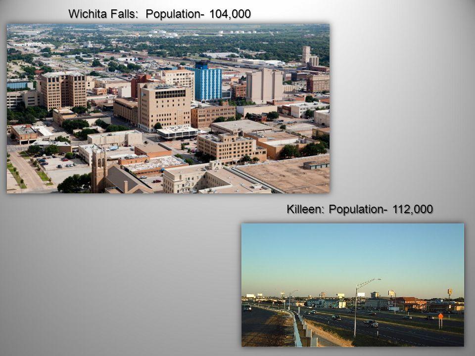 Killeen: Population- 112,000 Wichita Falls: Population- 104,000