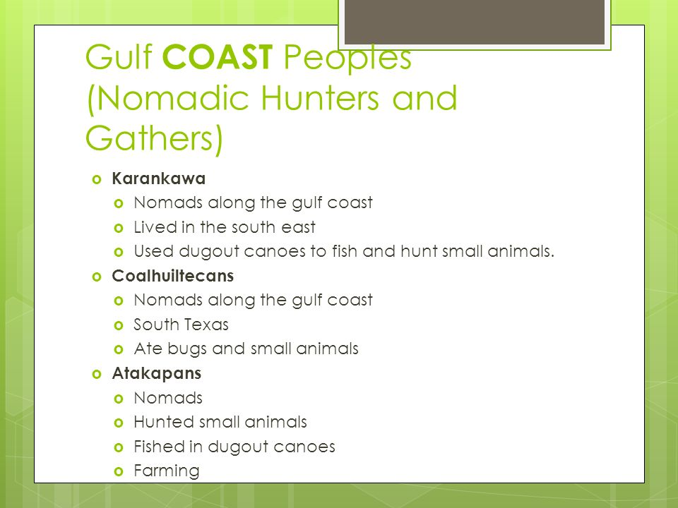 Gulf COAST Peoples (Nomadic Hunters and Gathers)  Karankawa  Nomads along the gulf coast  Lived in the south east  Used dugout canoes to fish and hunt small animals.