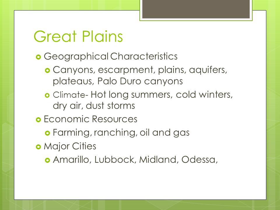 Great Plains  Geographical Characteristics  Canyons, escarpment, plains, aquifers, plateaus, Palo Duro canyons  Climate- Hot long summers, cold winters, dry air, dust storms  Economic Resources  Farming, ranching, oil and gas  Major Cities  Amarillo, Lubbock, Midland, Odessa,