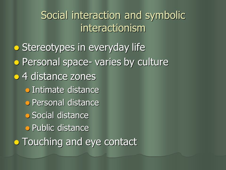 Social interaction and symbolic interactionism Stereotypes in everyday life Stereotypes in everyday life Personal space- varies by culture Personal space- varies by culture 4 distance zones 4 distance zones Intimate distance Intimate distance Personal distance Personal distance Social distance Social distance Public distance Public distance Touching and eye contact Touching and eye contact