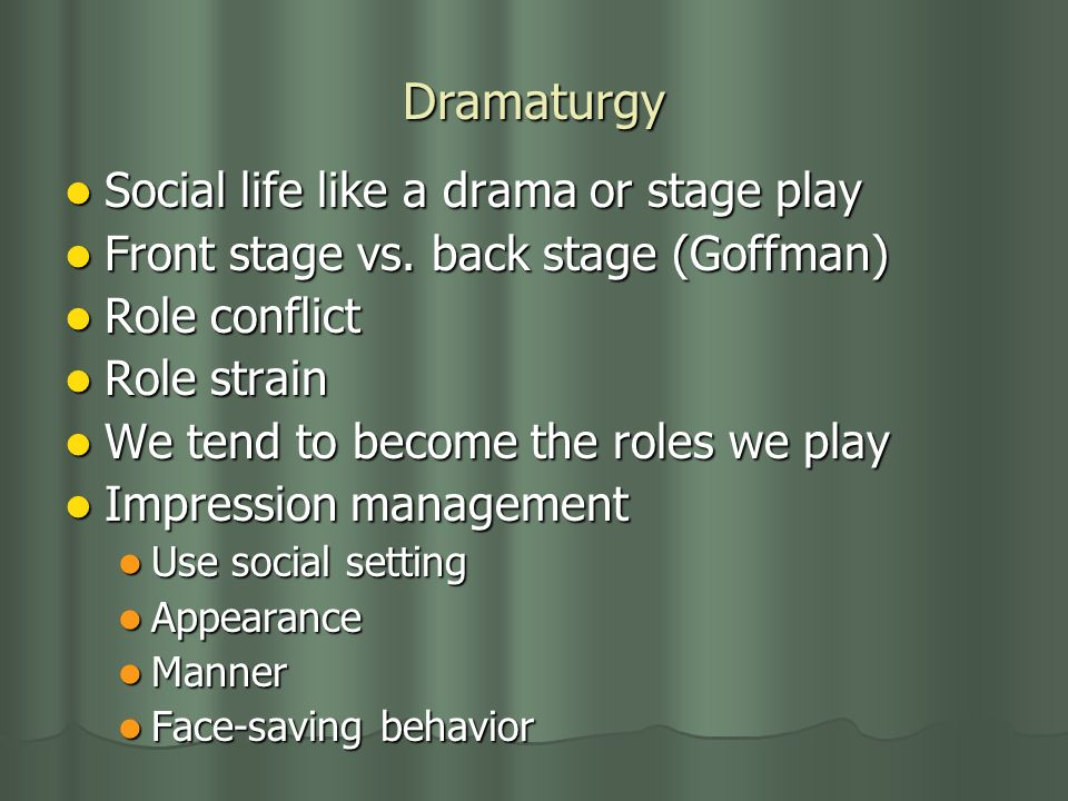 Dramaturgy Social life like a drama or stage play Social life like a drama or stage play Front stage vs.