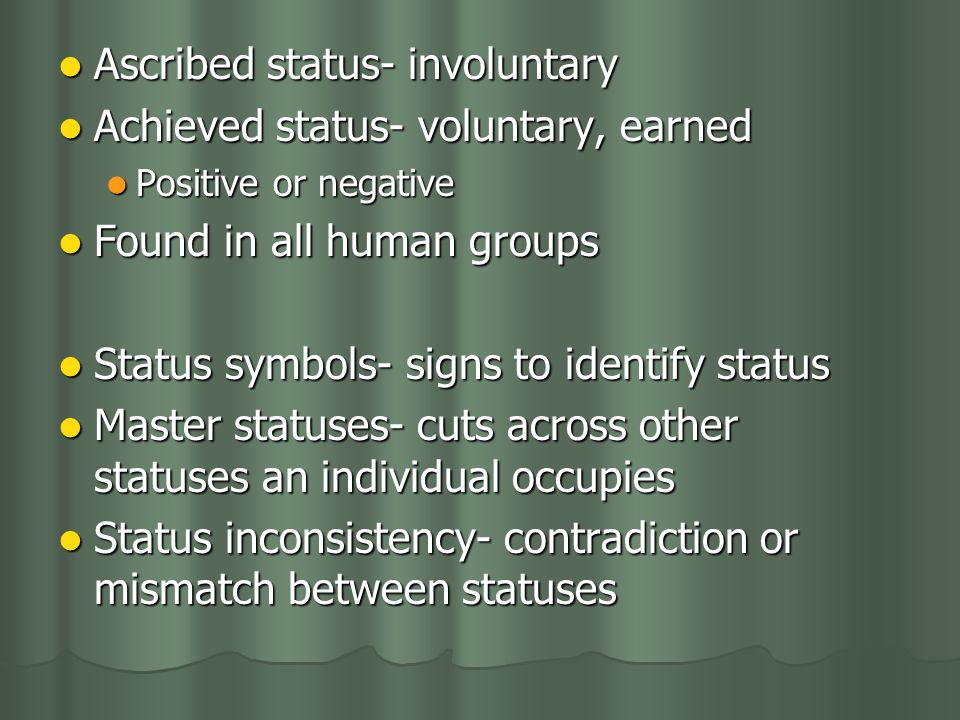 Ascribed status- involuntary Ascribed status- involuntary Achieved status- voluntary, earned Achieved status- voluntary, earned Positive or negative Positive or negative Found in all human groups Found in all human groups Status symbols- signs to identify status Status symbols- signs to identify status Master statuses- cuts across other statuses an individual occupies Master statuses- cuts across other statuses an individual occupies Status inconsistency- contradiction or mismatch between statuses Status inconsistency- contradiction or mismatch between statuses