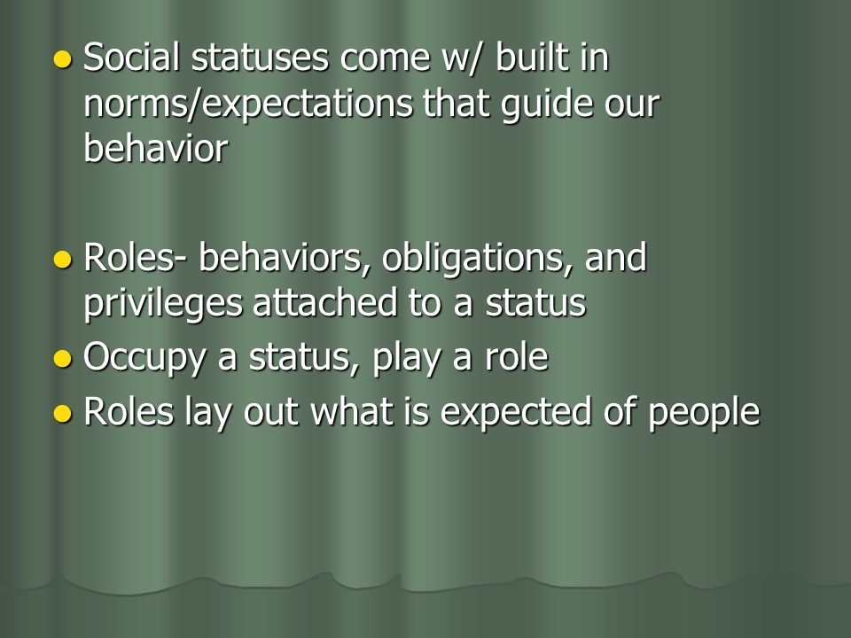 Social statuses come w/ built in norms/expectations that guide our behavior Social statuses come w/ built in norms/expectations that guide our behavior Roles- behaviors, obligations, and privileges attached to a status Roles- behaviors, obligations, and privileges attached to a status Occupy a status, play a role Occupy a status, play a role Roles lay out what is expected of people Roles lay out what is expected of people