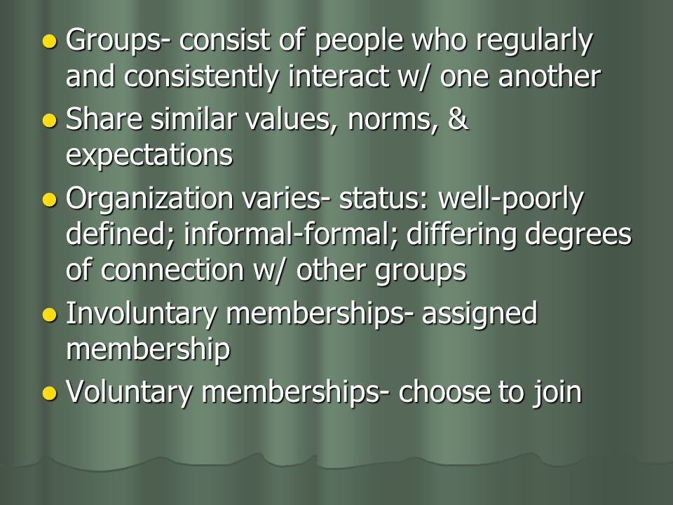Groups- consist of people who regularly and consistently interact w/ one another Groups- consist of people who regularly and consistently interact w/ one another Share similar values, norms, & expectations Share similar values, norms, & expectations Organization varies- status: well-poorly defined; informal-formal; differing degrees of connection w/ other groups Organization varies- status: well-poorly defined; informal-formal; differing degrees of connection w/ other groups Involuntary memberships- assigned membership Involuntary memberships- assigned membership Voluntary memberships- choose to join Voluntary memberships- choose to join