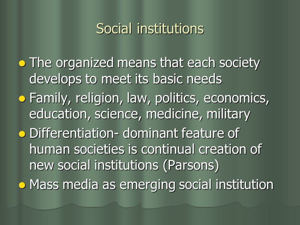 Social institutions The organized means that each society develops to meet its basic needs The organized means that each society develops to meet its basic needs Family, religion, law, politics, economics, education, science, medicine, military Family, religion, law, politics, economics, education, science, medicine, military Differentiation- dominant feature of human societies is continual creation of new social institutions (Parsons) Differentiation- dominant feature of human societies is continual creation of new social institutions (Parsons) Mass media as emerging social institution Mass media as emerging social institution