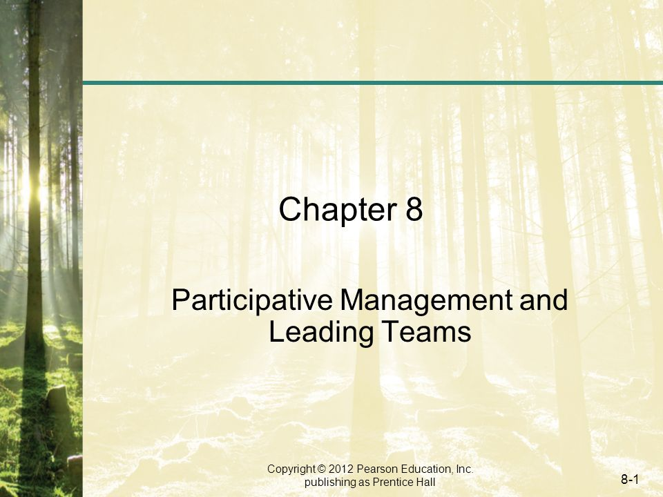 Copyright © 2012 Pearson Education, Inc. publishing as Prentice Hall 8-1 Chapter 8 Participative Management and Leading Teams