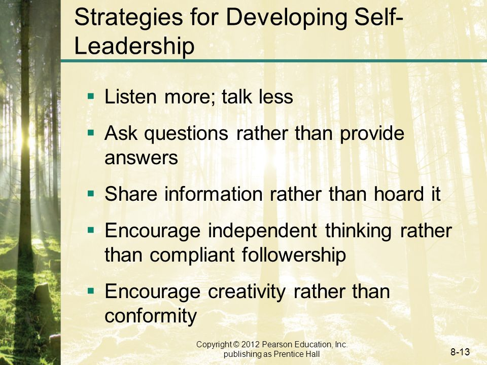 Copyright © 2012 Pearson Education, Inc. publishing as Prentice Hall 8-13 Strategies for Developing Self- Leadership  Listen more; talk less  Ask qu