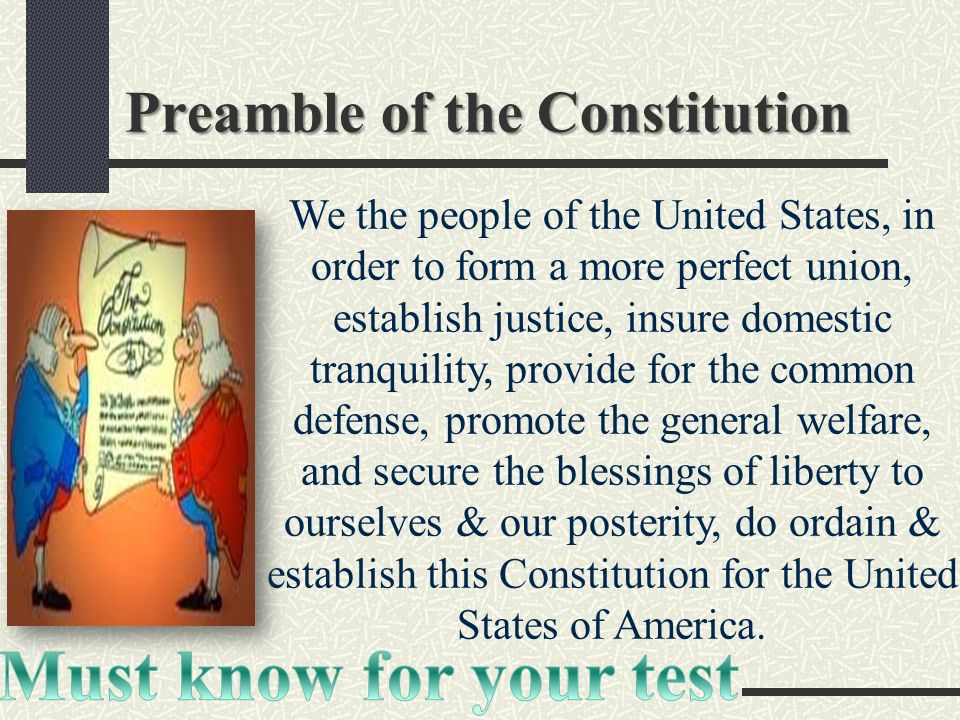 Preamble of the Constitution We the people of the United States, in order to form a more perfect union, establish justice, insure domestic tranquility, provide for the common defense, promote the general welfare, and secure the blessings of liberty to ourselves & our posterity, do ordain & establish this Constitution for the United States of America.
