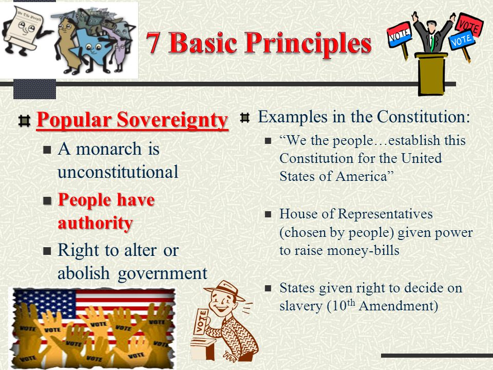 Popular Sovereignty A monarch is unconstitutional People have authority People have authority Right to alter or abolish government Examples in the Constitution: We the people…establish this Constitution for the United States of America House of Representatives (chosen by people) given power to raise money-bills States given right to decide on slavery (10 th Amendment)