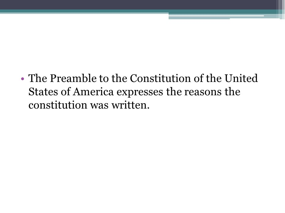 The Preamble to the Constitution of the United States of America expresses the reasons the constitution was written.