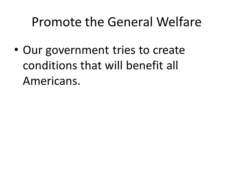 Promote the General Welfare Our government tries to create conditions that will benefit all Americans.