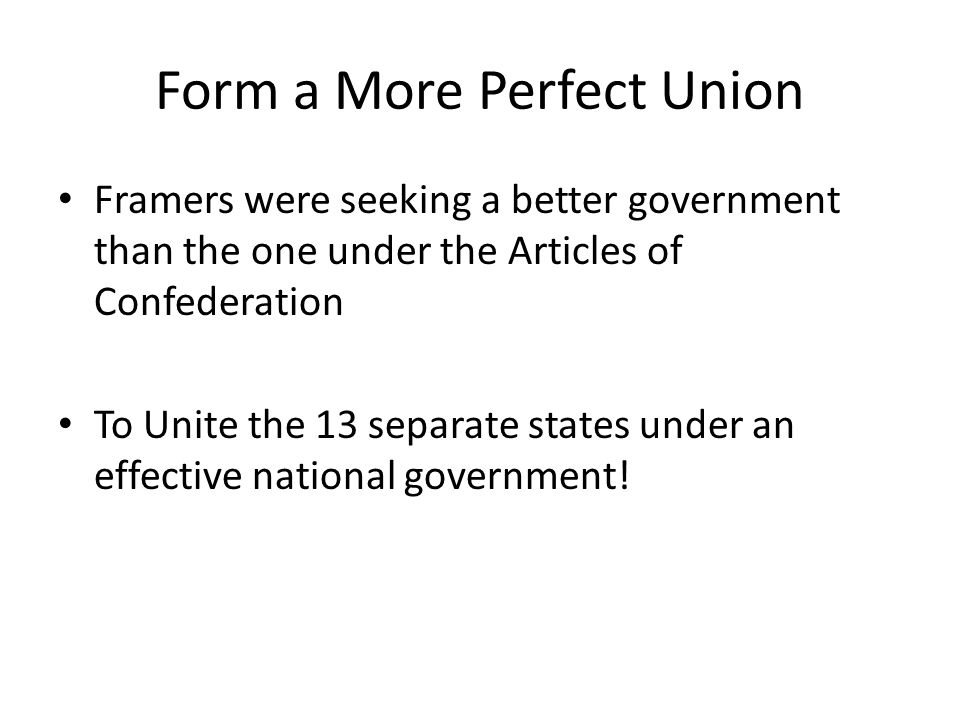 Form a More Perfect Union Framers were seeking a better government than the one under the Articles of Confederation To Unite the 13 separate states under an effective national government!