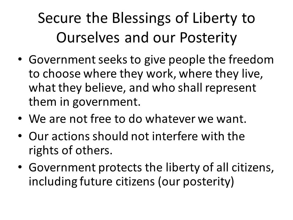 Secure the Blessings of Liberty to Ourselves and our Posterity Government seeks to give people the freedom to choose where they work, where they live, what they believe, and who shall represent them in government.