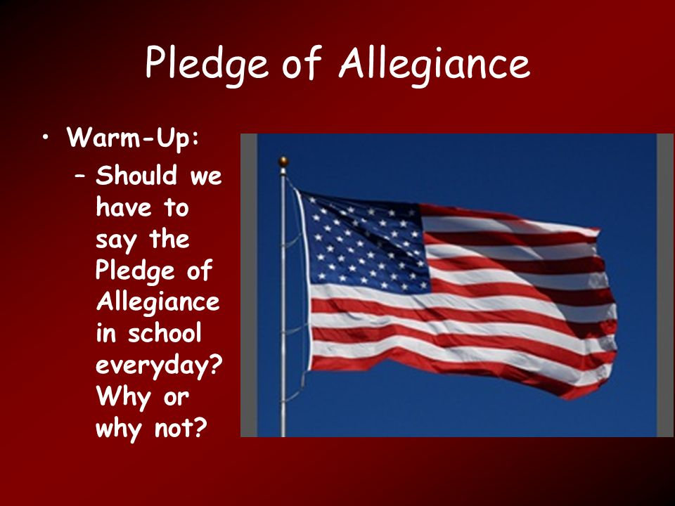 Pledge of Allegiance Warm-Up: –Should we have to say the Pledge of Allegiance in school everyday.