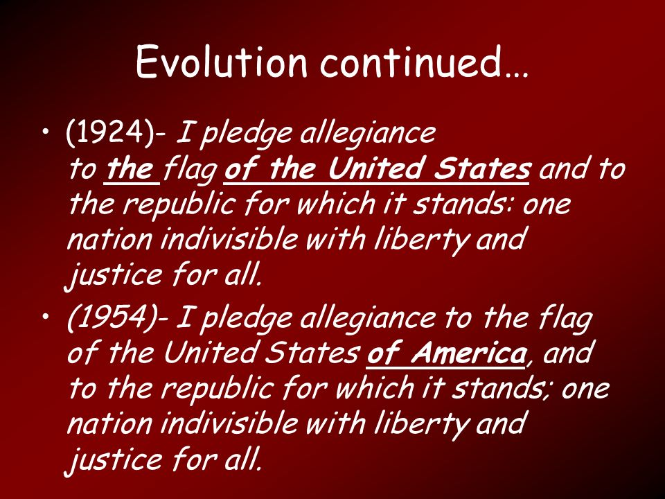 Evolution continued… (1924)- I pledge allegiance to the flag of the United States and to the republic for which it stands: one nation indivisible with liberty and justice for all.