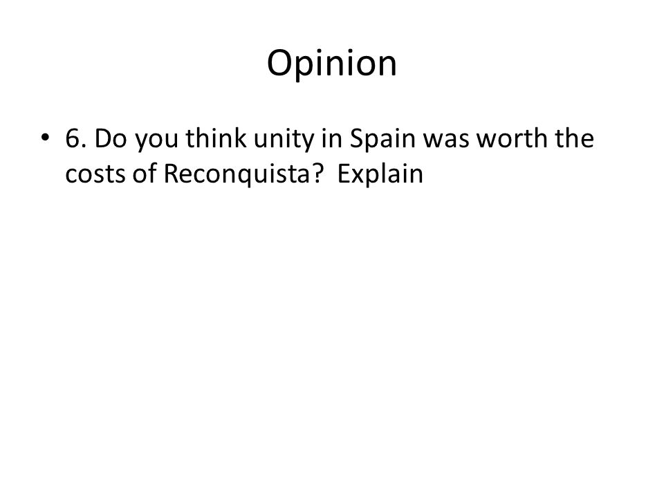 Opinion 6. Do you think unity in Spain was worth the costs of Reconquista Explain