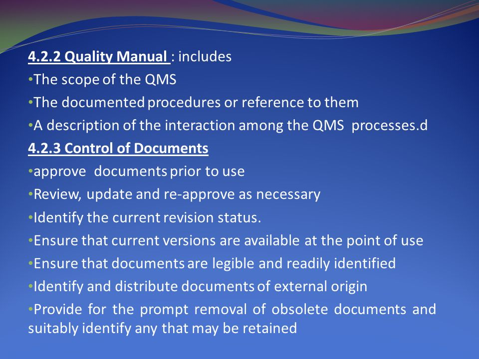 4.2.2 Quality Manual : includes The scope of the QMS The documented procedures or reference to them A description of the interaction among the QMS processes.d 4.2.3 Control of Documents approve documents prior to use Review, update and re-approve as necessary Identify the current revision status.