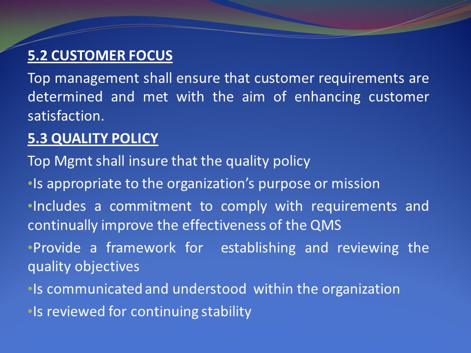 5.2 CUSTOMER FOCUS Top management shall ensure that customer requirements are determined and met with the aim of enhancing customer satisfaction.