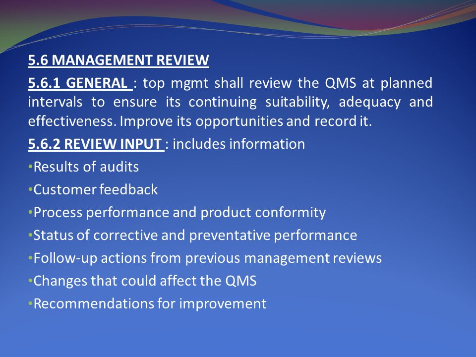 5.6 MANAGEMENT REVIEW 5.6.1 GENERAL : top mgmt shall review the QMS at planned intervals to ensure its continuing suitability, adequacy and effectiveness.